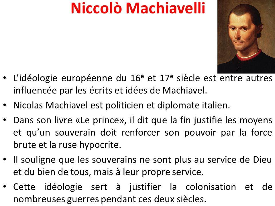 Niccolò Machiavelli L'idéologie européenne du 16 e et 17 e siècle est entre autres influencée par les écrits et idées de Machiavel. Nicolas Machiavel
