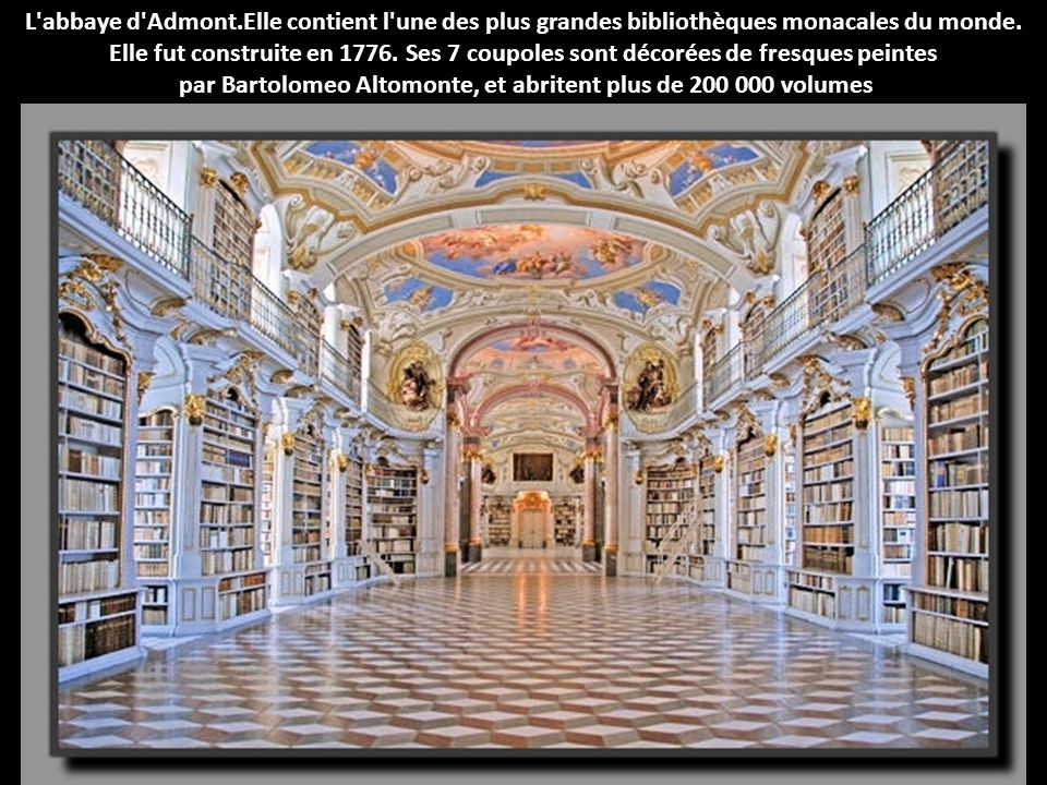 L'abbaye d'Admont.Elle contient l'une des plus grandes bibliothèques monacales du monde. Elle fut construite en 1776. Ses 7 coupoles sont décorées de