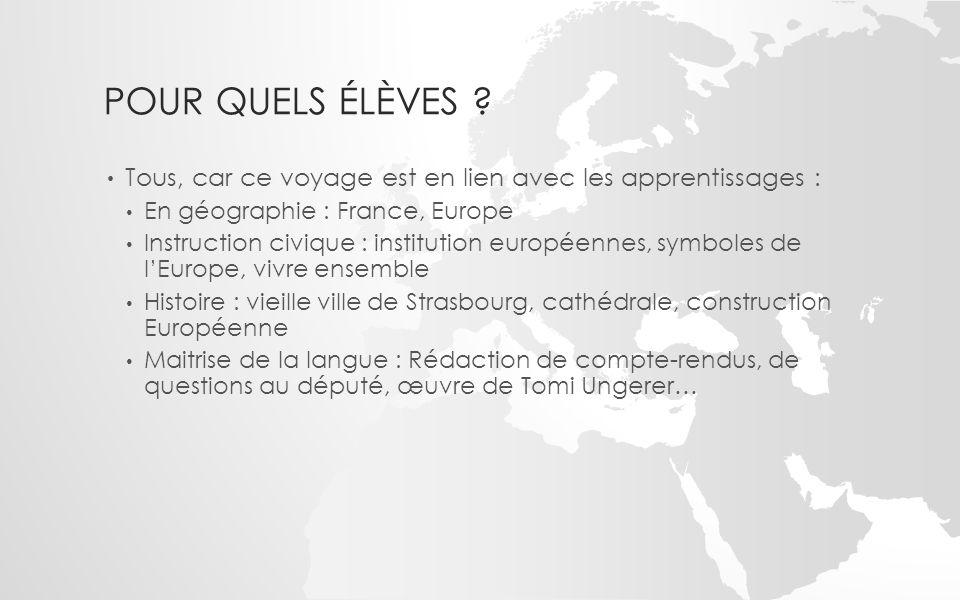 POUR QUELS ÉLÈVES ? Tous, car ce voyage est en lien avec les apprentissages : En géographie : France, Europe Instruction civique : institution europée