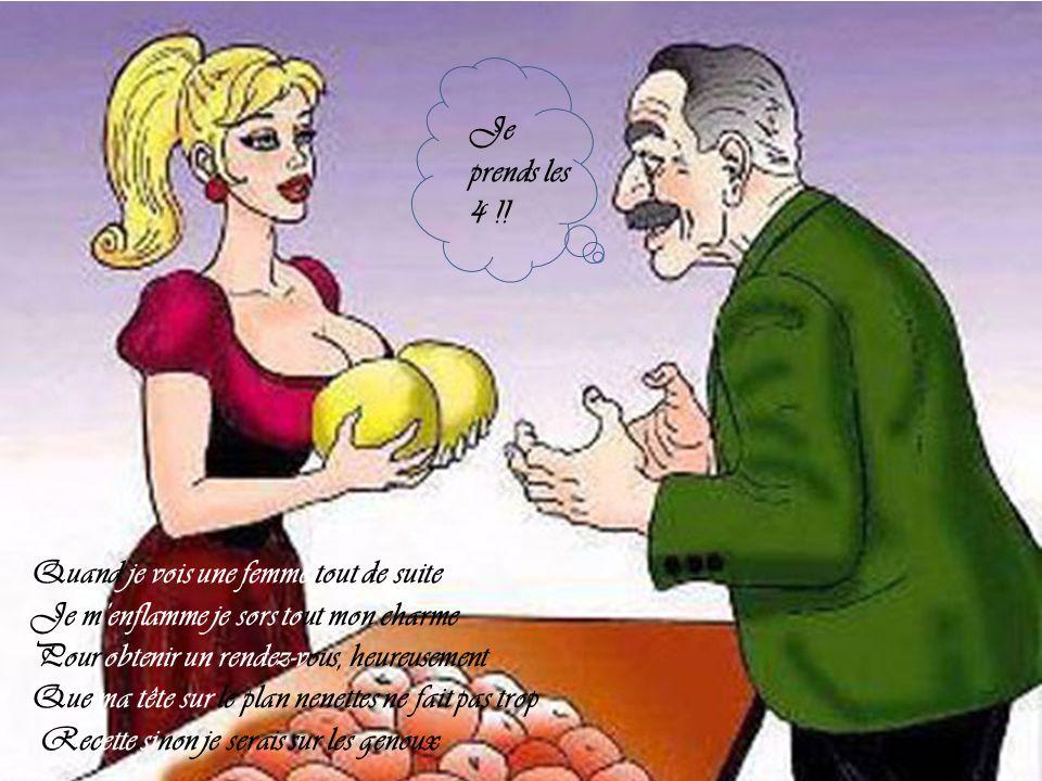 Quand je vois une femme tout de suite Je m'enflamme je sors tout mon charme Pour obtenir un rendez-vous, heureusement Que ma tête sur le plan nenettes ne fait pas trop Recette sinon je serais sur les genoux Je prends les 4 !!