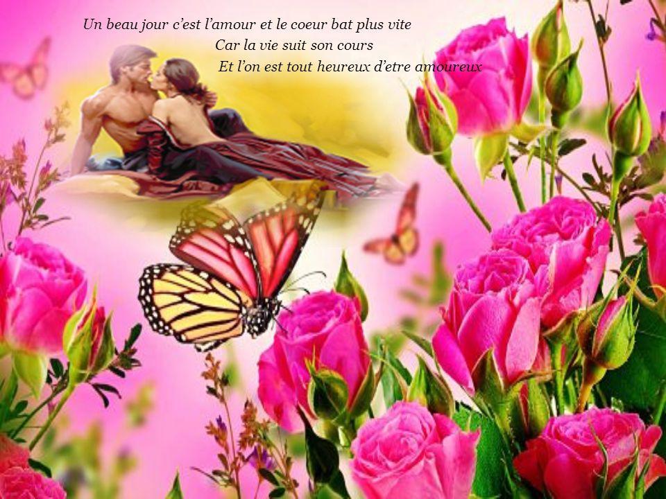 Un beau jour c'est l'amour et le coeur bat plus vite Car la vie suit son cours Et l'on est tout heureux d'etre amoureux