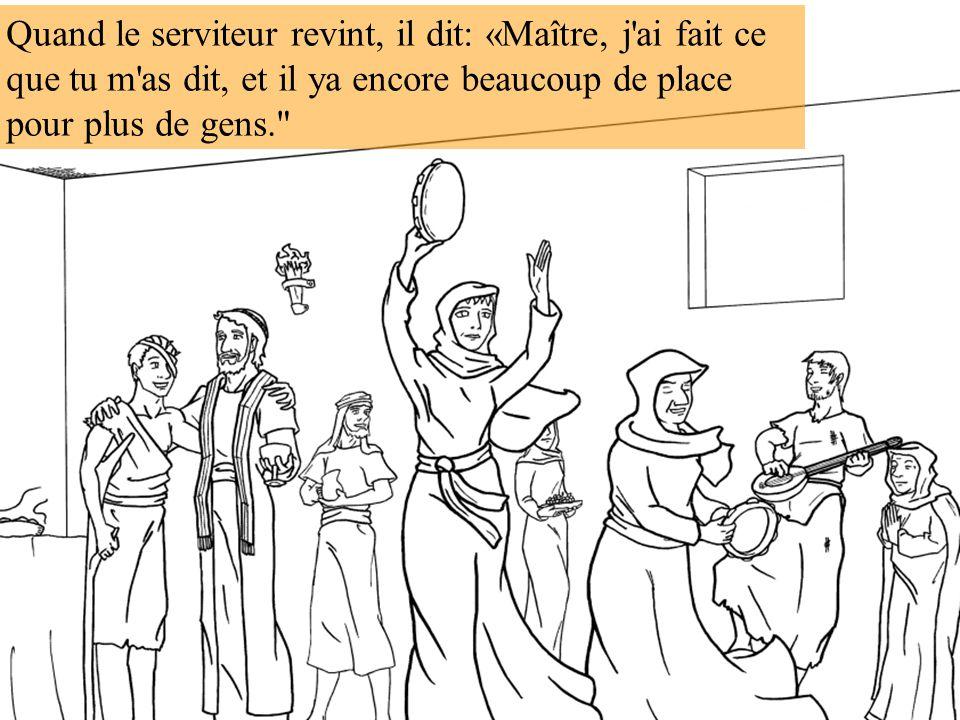 Quand le serviteur revint, il dit: «Maître, j'ai fait ce que tu m'as dit, et il ya encore beaucoup de place pour plus de gens.
