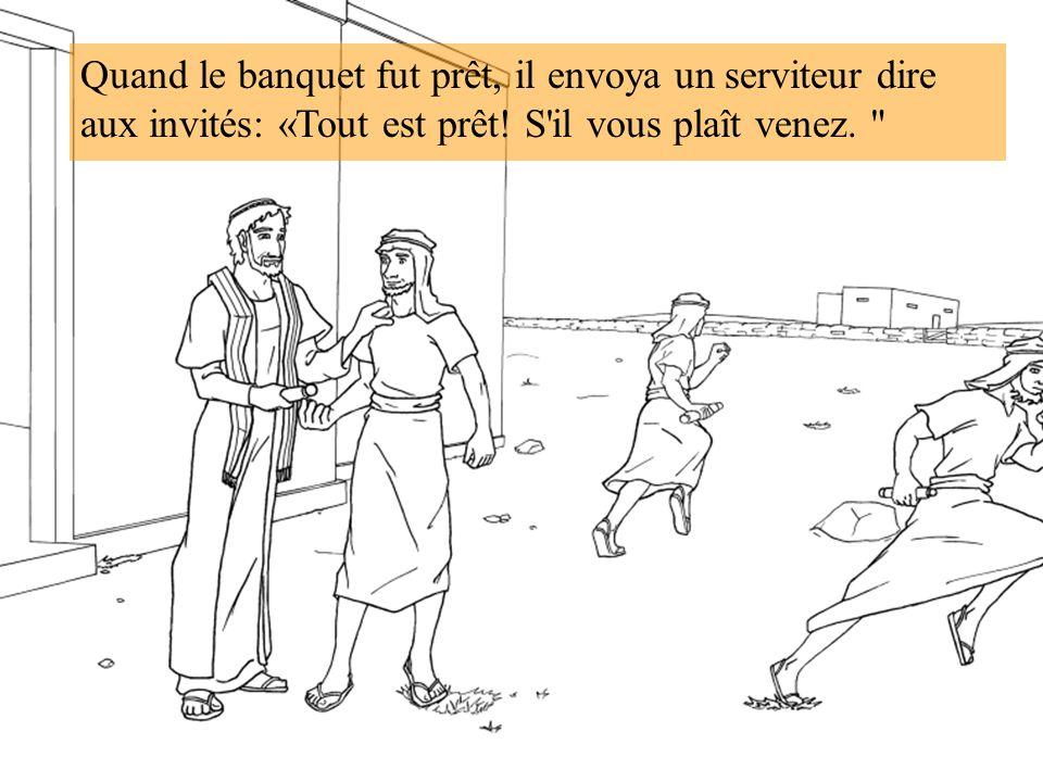 Quand le banquet fut prêt, il envoya un serviteur dire aux invités: «Tout est prêt! S'il vous plaît venez.