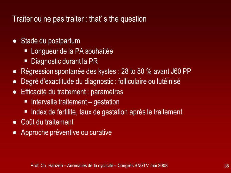 Prof. Ch. Hanzen – Anomalies de la cyclicité – Congrès SNGTV mai 2008 38 Traiter ou ne pas traiter : that' s the question ●Stade du postpartum  Longu
