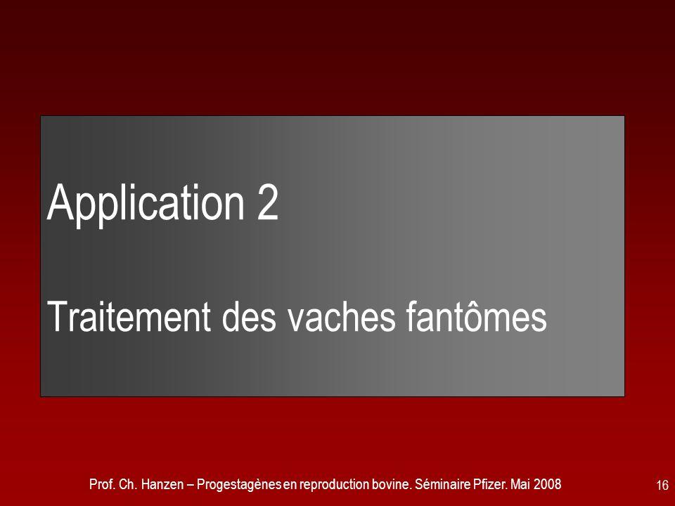 Prof. Ch. Hanzen – Progestagènes en reproduction bovine. Séminaire Pfizer. Mai 2008 16 Application 2 Traitement des vaches fantômes