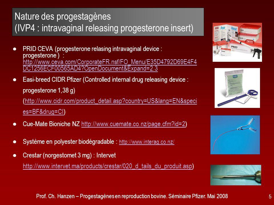 Prof. Ch. Hanzen – Progestagènes en reproduction bovine. Séminaire Pfizer. Mai 2008 5 Nature des progestagènes (IVP4 : intravaginal releasing progeste