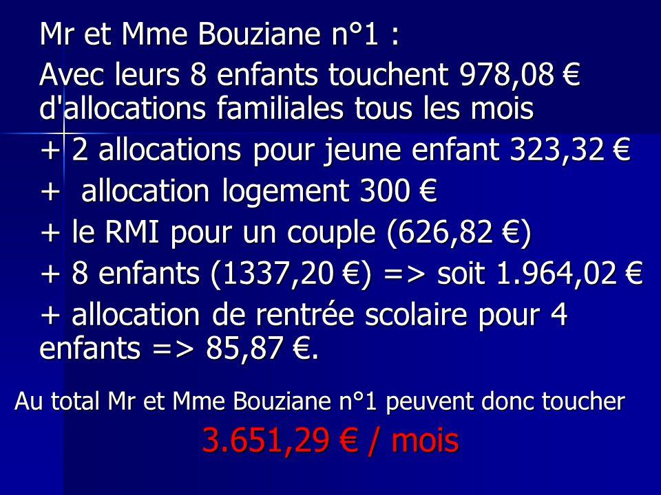 Mr et Mme Bouziane n°1 : Avec leurs 8 enfants touchent 978,08 € d allocations familiales tous les mois + 2 allocations pour jeune enfant 323,32 € + allocation logement 300 € + le RMI pour un couple (626,82 €) + 8 enfants (1337,20 €) => soit 1.964,02 € + allocation de rentrée scolaire pour 4 enfants => 85,87 €.