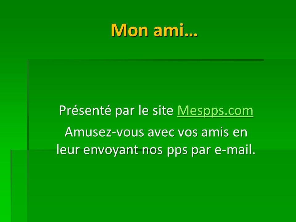 Mon ami… Présenté par le site Mespps.com Mespps.com Amusez-vous avec vos amis en leur envoyant nos pps par e-mail.