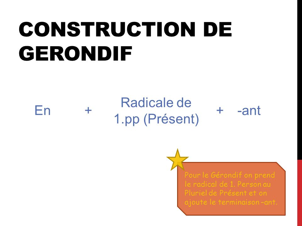 CONSTRUCTION DE GERONDIF Pour le Gérondif on prend le radical de 1.
