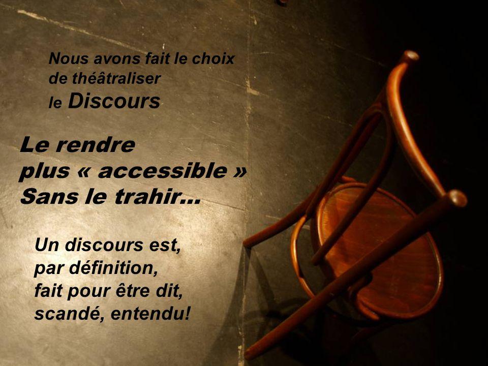 Nous avons fait le choix de théâtraliser le Discours Le rendre plus « accessible » Sans le trahir… Un discours est, par définition, fait pour être dit, scandé, entendu!
