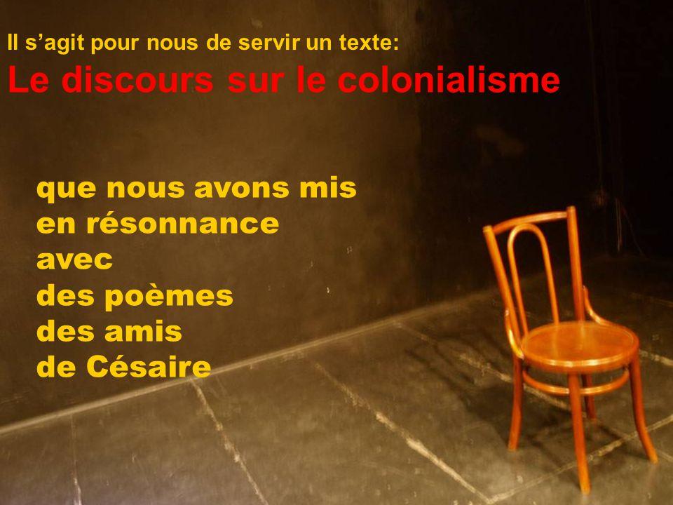 Le discours sur le colonialisme que nous avons mis en résonnance avec des poèmes des amis de Césaire Il s'agit pour nous de servir un texte: