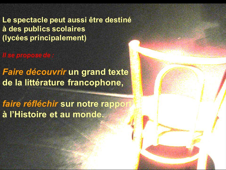 Le spectacle peut aussi être destiné à des publics scolaires (lycées principalement) Il se propose de : Faire découvrir un grand texte de la littérature francophone, faire réfléchir sur notre rapport à l'Histoire et au monde.