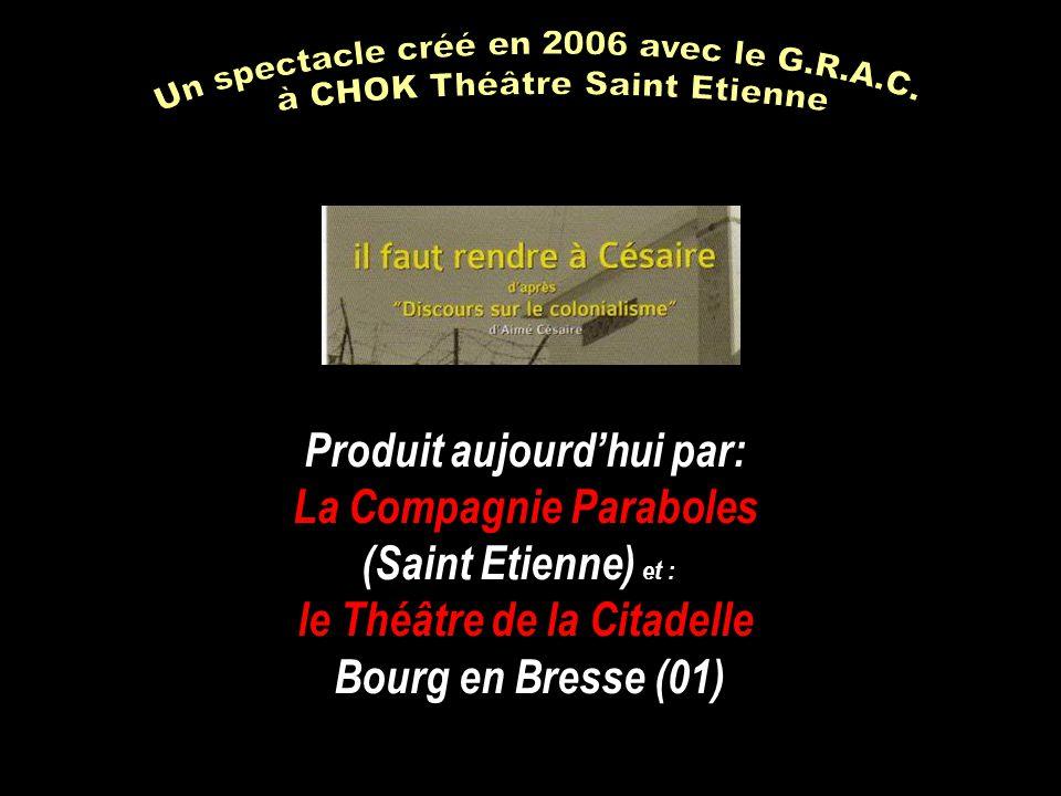 Produit aujourd'hui par: La Compagnie Paraboles (Saint Etienne) et : le Théâtre de la Citadelle Bourg en Bresse (01)