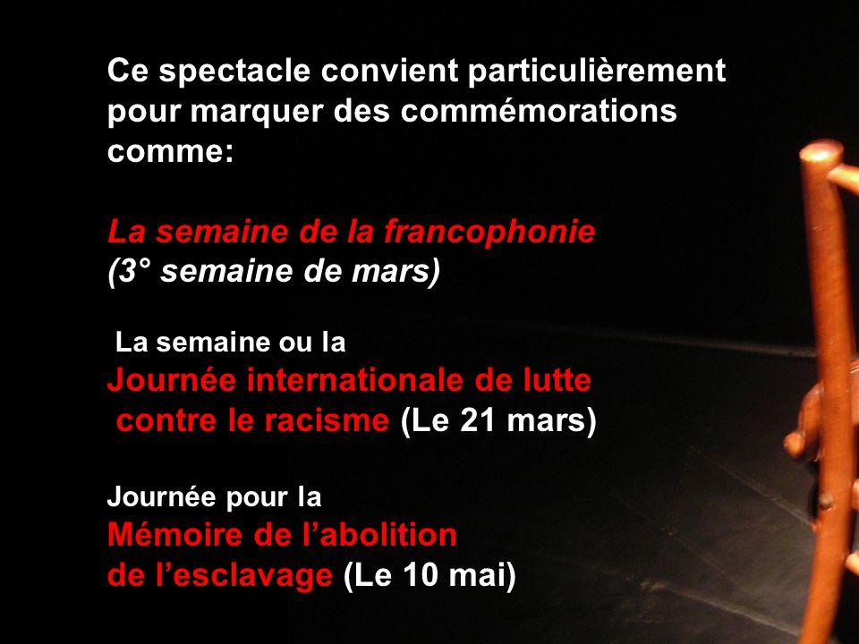 Ce spectacle convient particulièrement pour marquer des commémorations comme: La semaine de la francophonie (3° semaine de mars) La semaine ou la Journée internationale de lutte contre le racisme (Le 21 mars) Journée pour la Mémoire de l'abolition de l'esclavage (Le 10 mai)