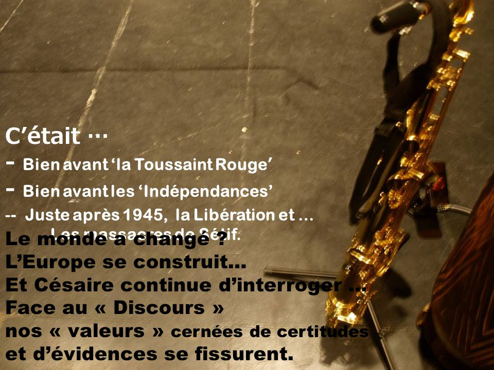 C'était … - Bien avant 'la Toussaint Rouge ' - Bien avant les 'Indépendances' -- Juste après 1945, la Libération et … Les massacres de Sétif.