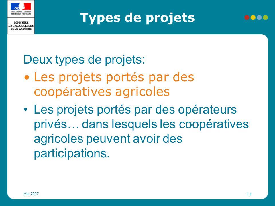 Mai 2007 14 Types de projets Deux types de projets: Les projets port é s par des coop é ratives agricoles Les projets portés par des opérateurs privés