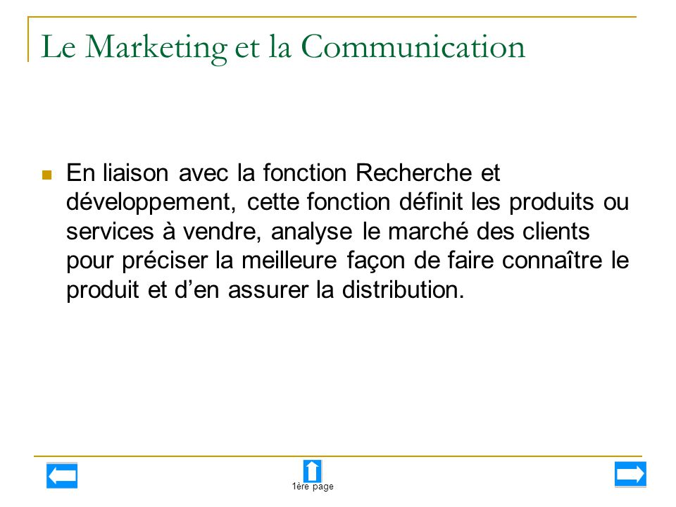 Le Marketing et la Communication En liaison avec la fonction Recherche et développement, cette fonction définit les produits ou services à vendre, ana