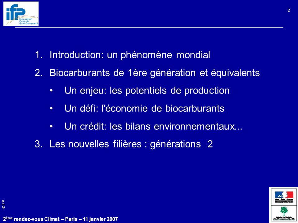 © IFP 2 ème rendez-vous Climat – Paris – 11 janvier 2007 2 1.Introduction: un phénomène mondial 2.Biocarburants de 1ère génération et équivalents Un enjeu: les potentiels de production Un défi: l économie de biocarburants Un crédit: les bilans environnementaux...