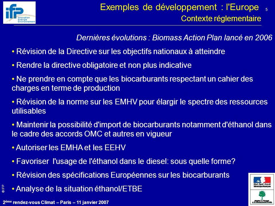 © IFP 2 ème rendez-vous Climat – Paris – 11 janvier 2007 5 Contexte réglementaire Dernières évolutions : Biomass Action Plan lancé en 2006 Révision de la Directive sur les objectifs nationaux à atteindre Rendre la directive obligatoire et non plus indicative Ne prendre en compte que les biocarburants respectant un cahier des charges en terme de production Révision de la norme sur les EMHV pour élargir le spectre des ressources utilisables Maintenir la possibilité d import de biocarburants notamment d éthanol dans le cadre des accords OMC et autres en vigueur Autoriser les EMHA et les EEHV Favoriser l usage de l éthanol dans le diesel: sous quelle forme.