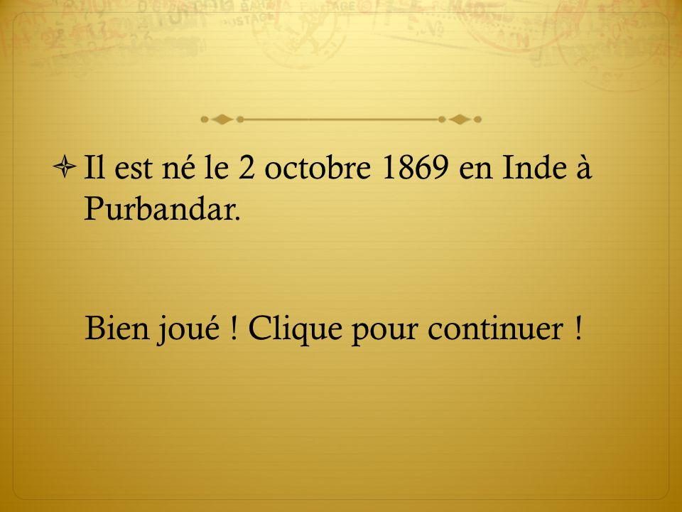  Il est né le 2 octobre 1869 en Inde à Purbandar. Bien joué ! Clique pour continuer !