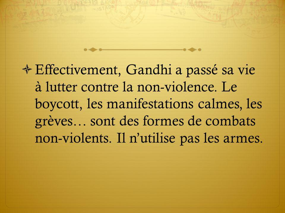  Effectivement, Gandhi a passé sa vie à lutter contre la non-violence.