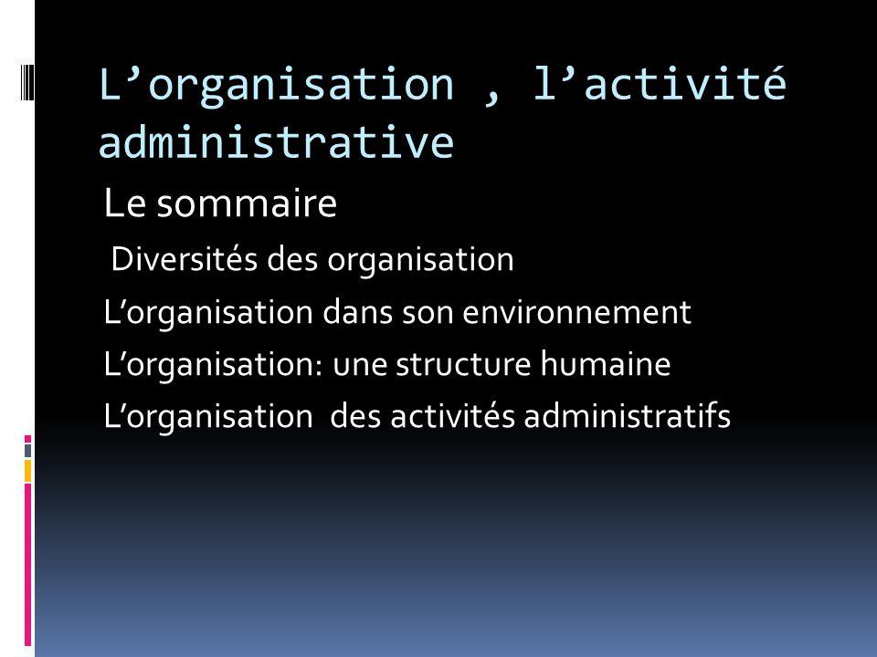 L'organisation, l'activité administrative Le sommaire Diversités des organisation L'organisation dans son environnement L'organisation: une structure humaine L'organisation des activités administratifs