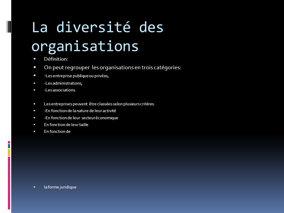 La diversité des organisations  Définition:  On peut regrouper les organisations en trois catégories :  - Les entreprise publique ou privées;  -Les administrations;  -Les associations.