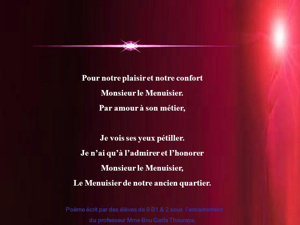 19 Pour notre plaisir et notre confort Monsieur le Menuisier. Par amour à son métier, Je vois ses yeux pétiller. Je n'ai qu'à l'admirer et l'honorer M
