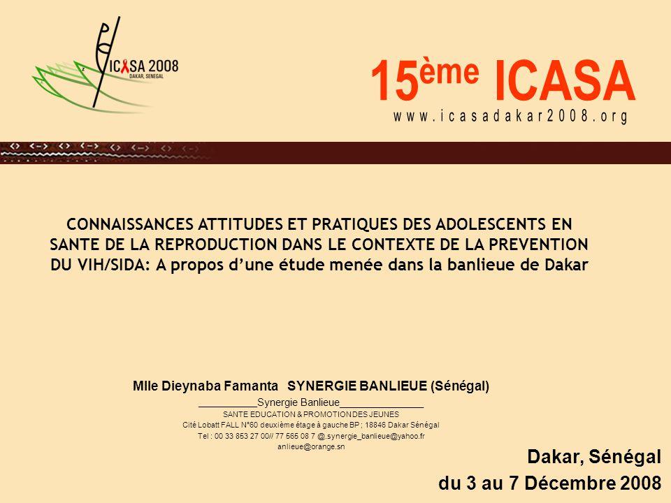 15 ème ICASA Dakar, Sénégal du 3 au 7 Décembre 2008 CONNAISSANCES ATTITUDES ET PRATIQUES DES ADOLESCENTS EN SANTE DE LA REPRODUCTION DANS LE CONTEXTE DE LA PREVENTION DU VIH/SIDA: A propos d'une étude menée dans la banlieue de Dakar Mlle Dieynaba Famanta SYNERGIE BANLIEUE (Sénégal) ______________ Synergie Banlieue_______________ SANTE EDUCATION & PROMOTION DES JEUNES Cité Lobatt FALL N°60 deuxième étage à gauche BP ; 18846 Dakar Sénégal Tel : 00 33 853 27 00// 77 565 08 7 @.synergie_banlieue@yahoo.fr anlieue@orange.sn