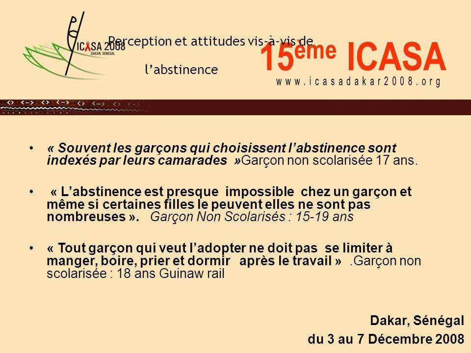 15 ème ICASA Dakar, Sénégal du 3 au 7 Décembre 2008 Perception et attitudes vis-à-vis de l'abstinence « Souvent les garçons qui choisissent l'abstinence sont indexés par leurs camarades »Garçon non scolarisée 17 ans.