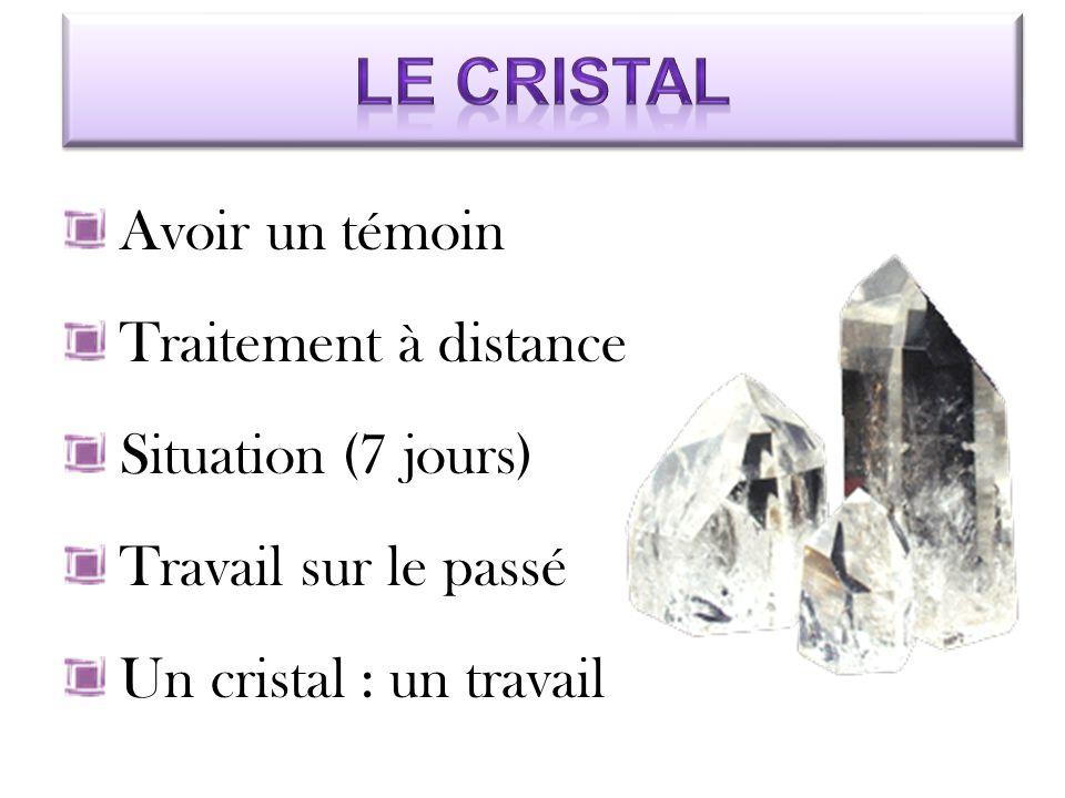 Avoir un témoin Traitement à distance Situation (7 jours) Travail sur le passé Un cristal : un travail
