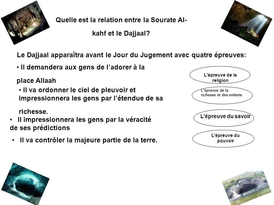 Quelle est la relation entre la Sourate Al- kahf et le Dajjaal? Le Dajjaal apparaîtra avant le Jour du Jugement avec quatre épreuves: Il demandera aux