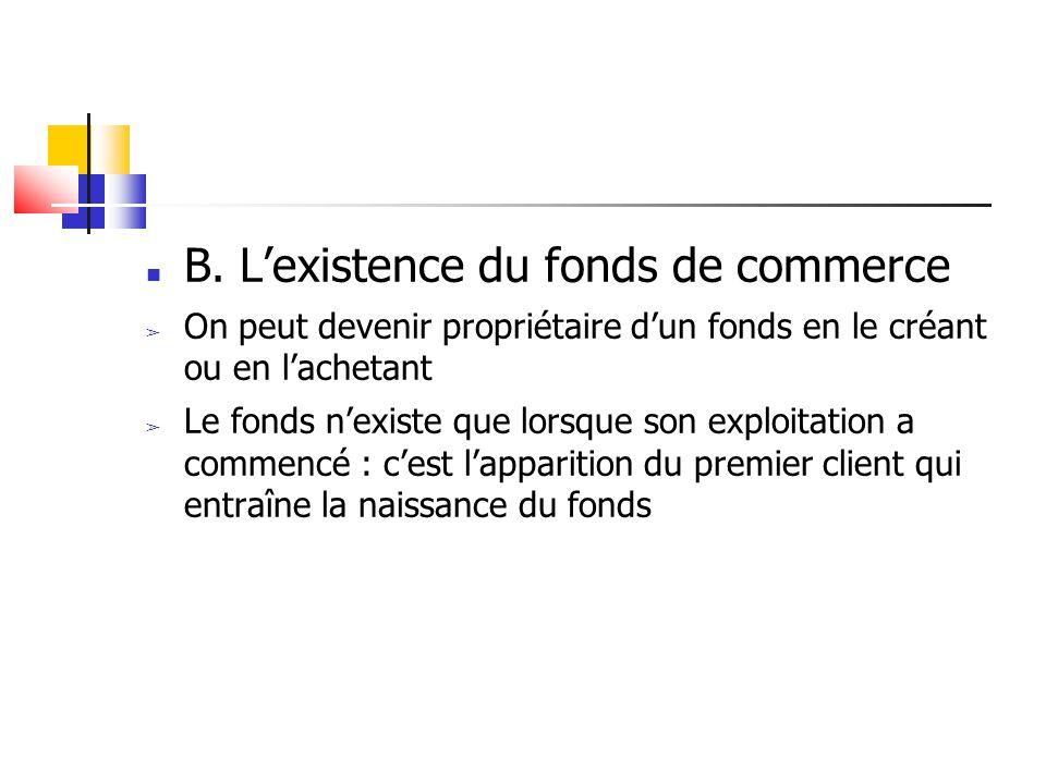 B. L'existence du fonds de commerce ➢ On peut devenir propriétaire d'un fonds en le créant ou en l'achetant ➢ Le fonds n'existe que lorsque son exploi
