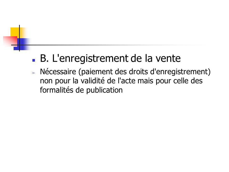 B. L'enregistrement de la vente ➢ Nécessaire (paiement des droits d'enregistrement) non pour la validité de l'acte mais pour celle des formalités de p