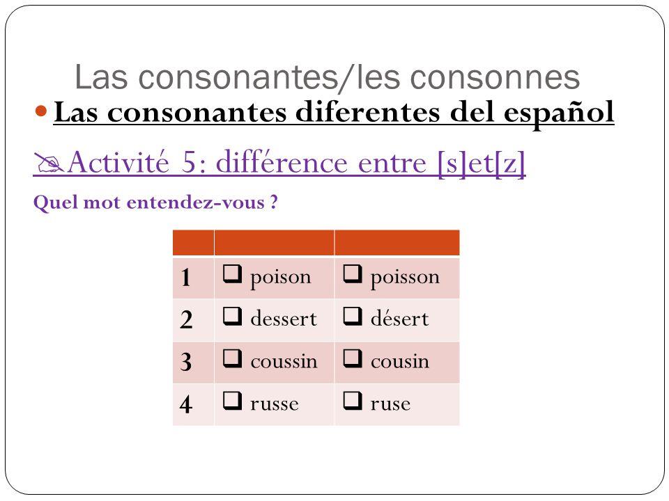 Las consonantes/les consonnes Las consonantes diferentes del español  Activité 5: différence entre [s]et[z] Quel mot entendez-vous .