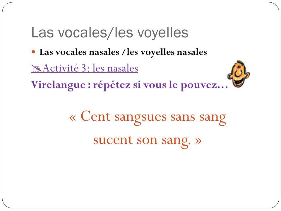 Las vocales/les voyelles Las vocales nasales /les voyelles nasales  Activité 3: les nasales Virelangue : répétez si vous le pouvez… « Cent sangsues sans sang sucent son sang.