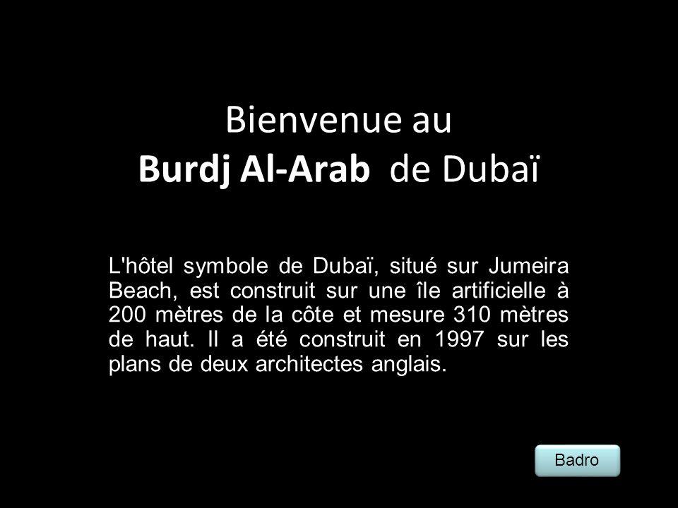 Bienvenue au Burdj Al-Arab de Dubaï L hôtel symbole de Dubaï, situé sur Jumeira Beach, est construit sur une île artificielle à 200 mètres de la côte et mesure 310 mètres de haut.