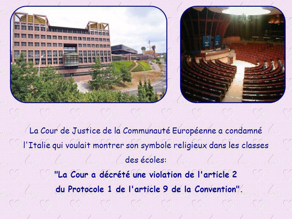 La Cour de Justice de la Communauté Européenne a condamné l Italie qui voulait montrer son symbole religieux dans les classes des écoles: La Cour a décrété une violation de l article 2 du Protocole 1 de l article 9 de la Convention .