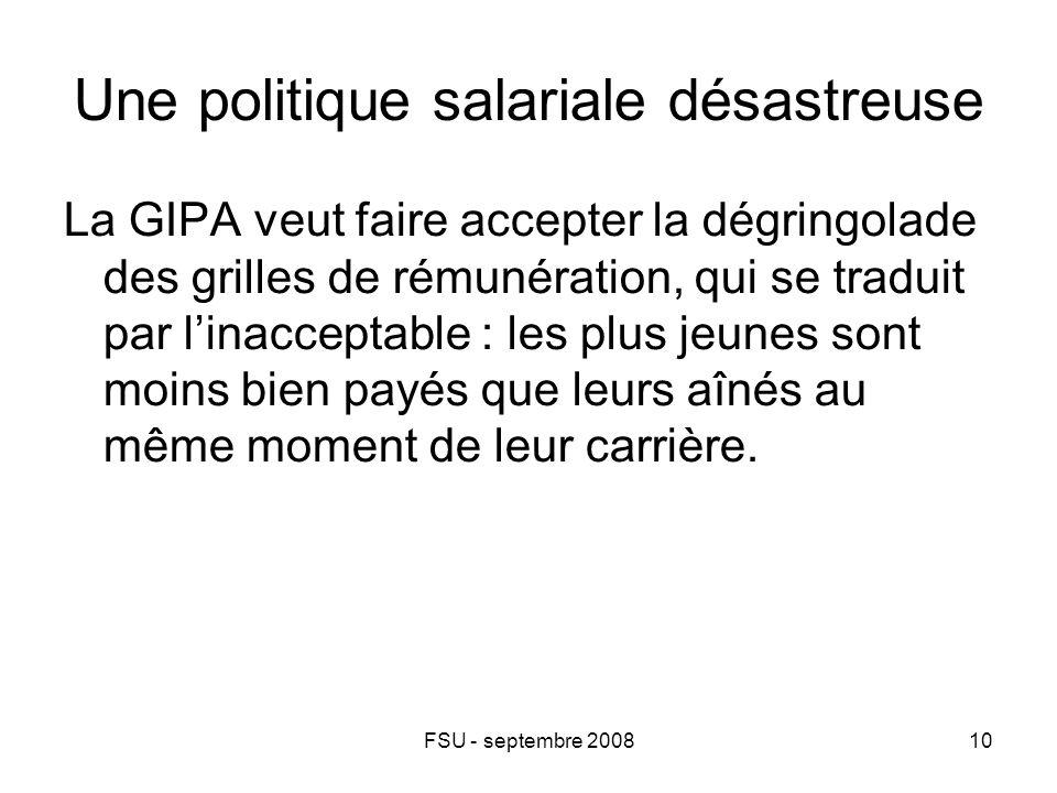 FSU - septembre 200810 Une politique salariale désastreuse La GIPA veut faire accepter la dégringolade des grilles de rémunération, qui se traduit par l'inacceptable : les plus jeunes sont moins bien payés que leurs aînés au même moment de leur carrière.