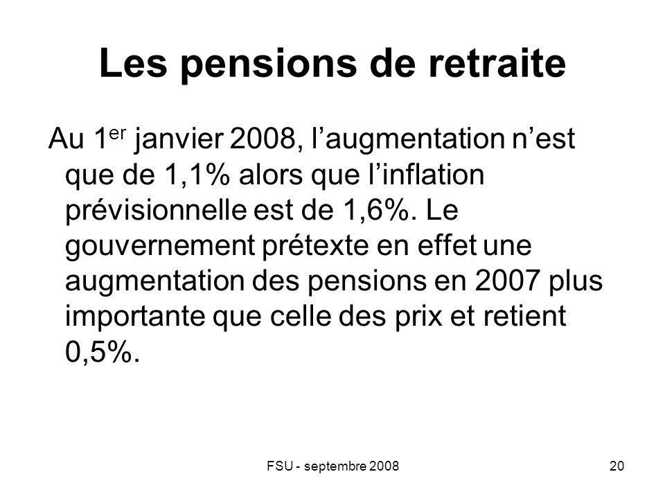 FSU - septembre 200820 Les pensions de retraite Au 1 er janvier 2008, l'augmentation n'est que de 1,1% alors que l'inflation prévisionnelle est de 1,6%.