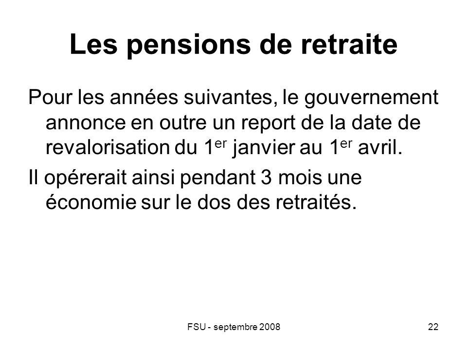 FSU - septembre 200822 Les pensions de retraite Pour les années suivantes, le gouvernement annonce en outre un report de la date de revalorisation du 1 er janvier au 1 er avril.