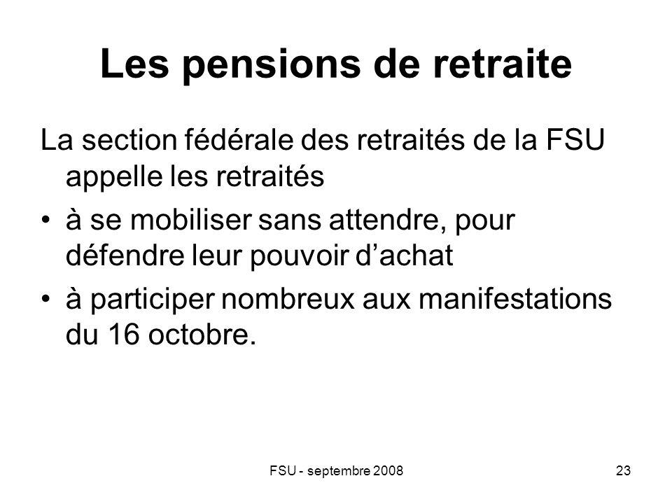 FSU - septembre 200823 Les pensions de retraite La section fédérale des retraités de la FSU appelle les retraités à se mobiliser sans attendre, pour défendre leur pouvoir d'achat à participer nombreux aux manifestations du 16 octobre.