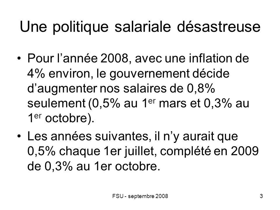 FSU - septembre 20083 Une politique salariale désastreuse Pour l'année 2008, avec une inflation de 4% environ, le gouvernement décide d'augmenter nos salaires de 0,8% seulement (0,5% au 1 er mars et 0,3% au 1 er octobre).