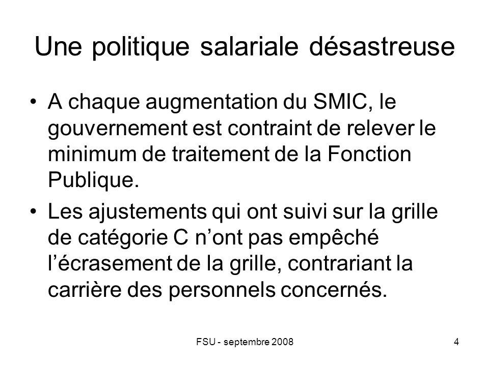 FSU - septembre 20084 Une politique salariale désastreuse A chaque augmentation du SMIC, le gouvernement est contraint de relever le minimum de traitement de la Fonction Publique.