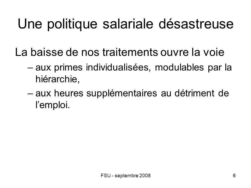 FSU - septembre 20086 Une politique salariale désastreuse La baisse de nos traitements ouvre la voie –aux primes individualisées, modulables par la hiérarchie, –aux heures supplémentaires au détriment de l'emploi.