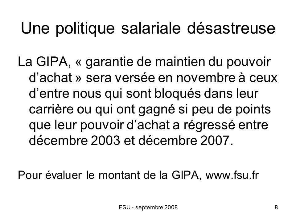FSU - septembre 20088 Une politique salariale désastreuse La GIPA, « garantie de maintien du pouvoir d'achat » sera versée en novembre à ceux d'entre nous qui sont bloqués dans leur carrière ou qui ont gagné si peu de points que leur pouvoir d'achat a régressé entre décembre 2003 et décembre 2007.