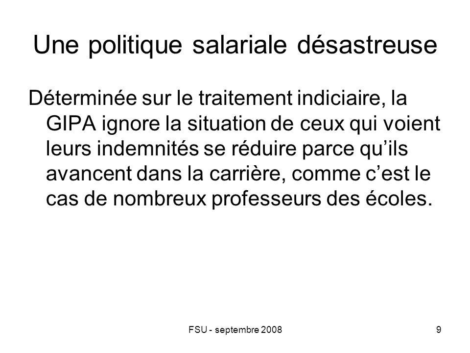 FSU - septembre 20089 Une politique salariale désastreuse Déterminée sur le traitement indiciaire, la GIPA ignore la situation de ceux qui voient leurs indemnités se réduire parce qu'ils avancent dans la carrière, comme c'est le cas de nombreux professeurs des écoles.