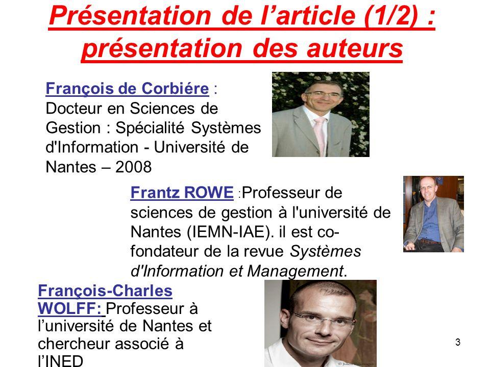 3 Présentation de l'article (1/2) : présentation des auteurs François de Corbiére : Docteur en Sciences de Gestion : Spécialité Systèmes d Information - Université de Nantes – 2008 Frantz ROWE : Professeur de sciences de gestion à l université de Nantes (IEMN-IAE).