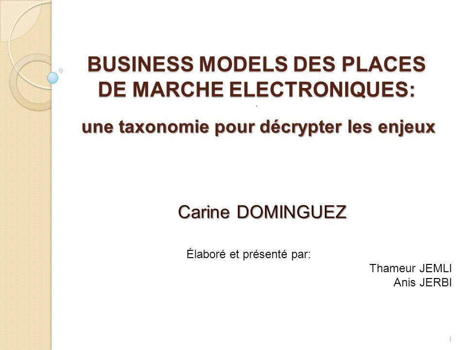 BUSINESS MODELS DES PLACES DE MARCHE ELECTRONIQUES:. Carine DOMINGUEZ Élaboré et présenté par: Thameur JEMLI Anis JERBI 1 une taxonomie pour décrypter