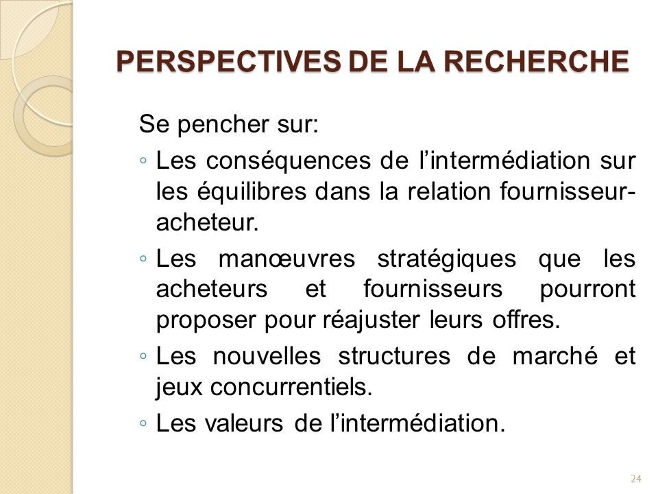PERSPECTIVES DE LA RECHERCHE Se pencher sur: ◦ Les conséquences de l'intermédiation sur les équilibres dans la relation fournisseur- acheteur. ◦ Les m